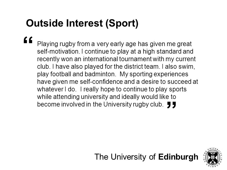 The University of Edinburgh Outside Interest (Sport) Playing rugby from a very early age has given me great self-motivation. I continue to play at a h