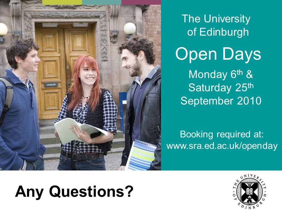 Open Days The University of Edinburgh Friday 19 th June, Monday 7 th & Saturday 26 th September 2009 Booking required at: www.sra.ed.ac.uk/openday Any Questions.