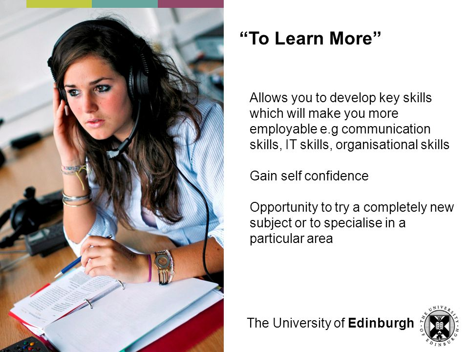 To Learn More Allows you to develop key skills which will make you more employable e.g communication skills, IT skills, organisational skills Gain self confidence Opportunity to try a completely new subject or to specialise in a particular area The University of Edinburgh