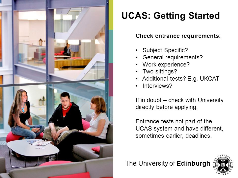 UCAS: Getting Started Check entrance requirements: Subject Specific? General requirements? Work experience? Two-sittings? Additional tests? E.g. UKCAT