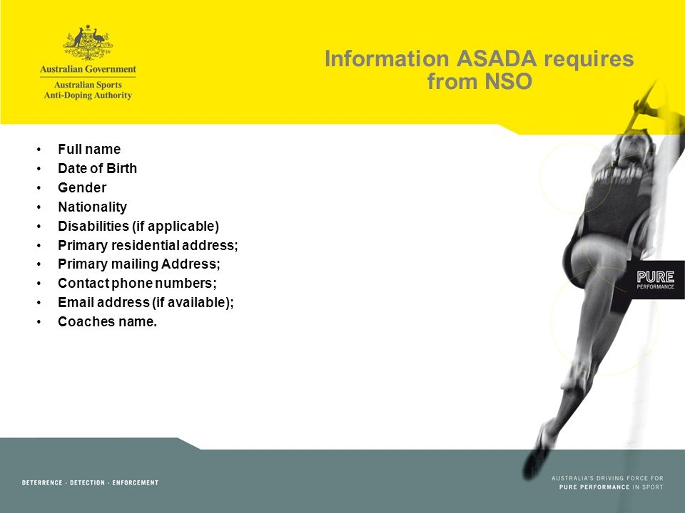 Information ASADA requires from NSO Full name Date of Birth Gender Nationality Disabilities (if applicable) Primary residential address; Primary mailing Address; Contact phone numbers; Email address (if available); Coaches name.