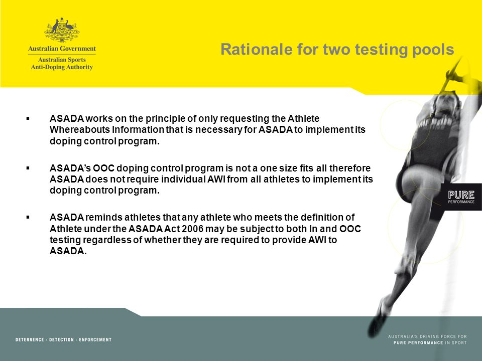 Rationale for two testing pools ASADA works on the principle of only requesting the Athlete Whereabouts Information that is necessary for ASADA to implement its doping control program.