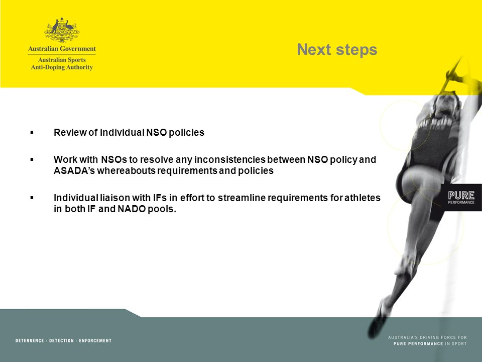 Next steps Review of individual NSO policies Work with NSOs to resolve any inconsistencies between NSO policy and ASADAs whereabouts requirements and policies Individual liaison with IFs in effort to streamline requirements for athletes in both IF and NADO pools.