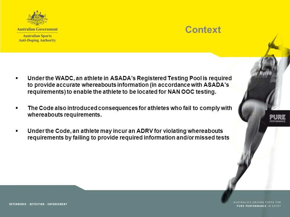 Context Under the WADC, an athlete in ASADAs Registered Testing Pool is required to provide accurate whereabouts information (in accordance with ASADAs requirements) to enable the athlete to be located for NAN OOC testing.