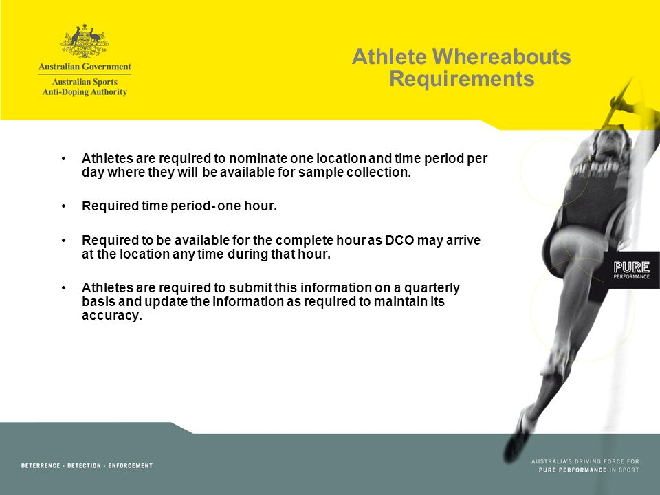 Athlete Whereabouts Requirements Athletes are required to nominate one location and time period per day where they will be available for sample collection.