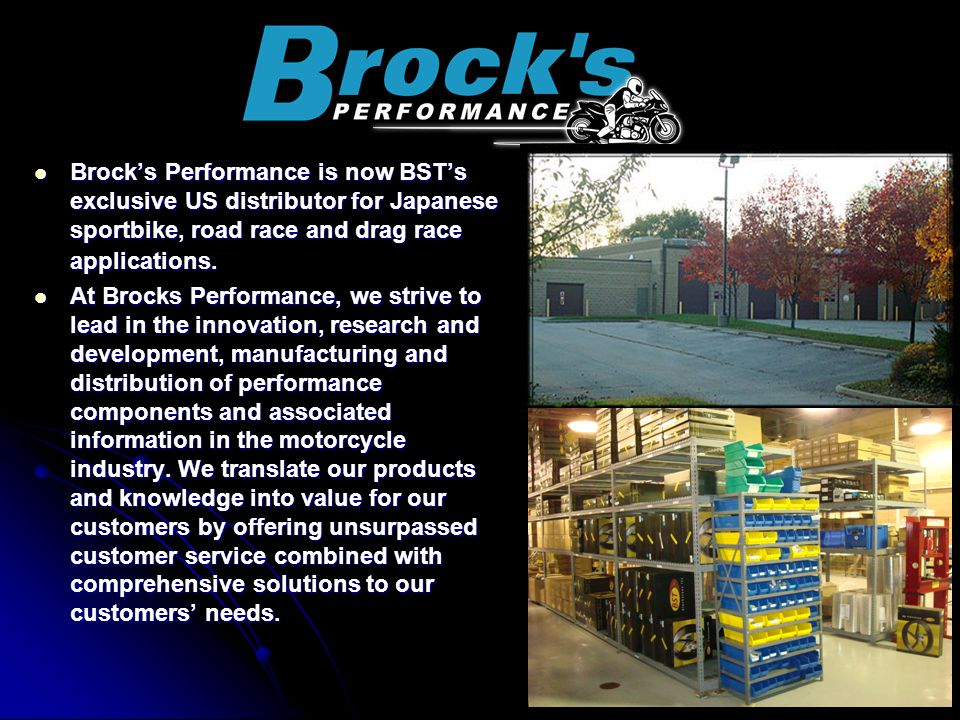 Brocks Performance is now BSTs exclusive US distributor for Japanese sportbike, road race and drag race applications. Brocks Performance is now BSTs e