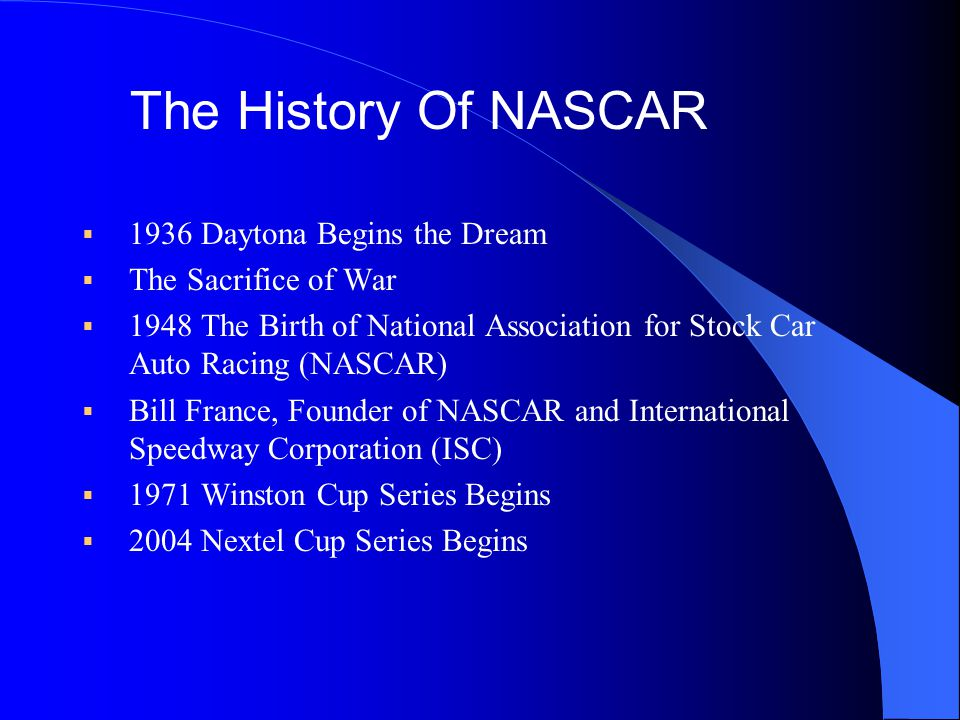 1936 Daytona Begins the Dream The Sacrifice of War 1948 The Birth of National Association for Stock Car Auto Racing (NASCAR) Bill France, Founder of NASCAR and International Speedway Corporation (ISC) 1971 Winston Cup Series Begins 2004 Nextel Cup Series Begins The History Of NASCAR
