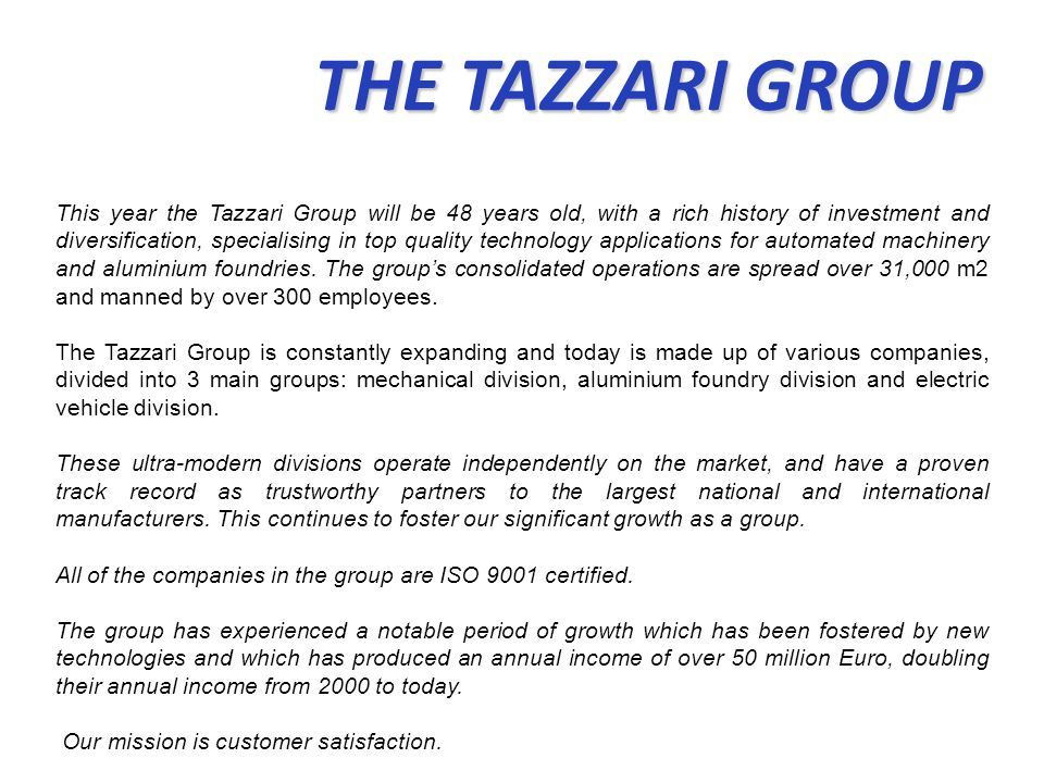 THE TAZZARI GROUP THE TAZZARI GROUP This year the Tazzari Group will be 48 years old, with a rich history of investment and diversification, specialis