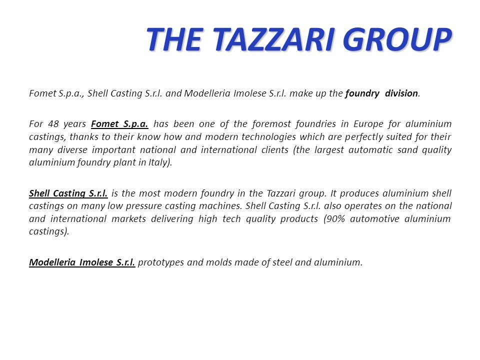 THE TAZZARI GROUP THE TAZZARI GROUP Fomet S.p.a., Shell Casting S.r.l. and Modelleria Imolese S.r.l. make up the foundry division. For 48 years Fomet