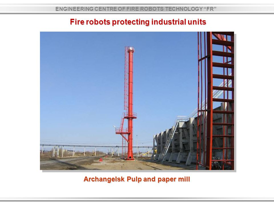 Fire robots protecting industrial units Archangelsk Pulp and paper mill ENGINEERING CENTRE OF FIRE ROBOTS TECHNOLOGY FR
