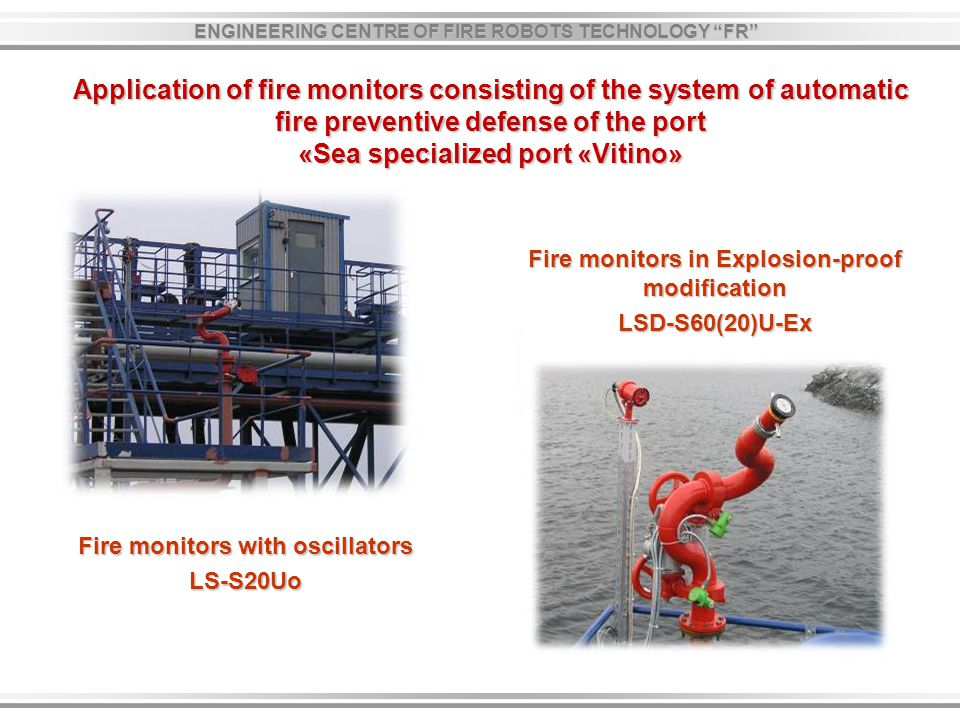 Application of fire monitors consisting of the system of automatic fire preventive defense of the port «Sea specialized port «Vitino» Fire monitors with oscillators LS-S20Uo Fire monitors in Explosion-proof modification LSD-S60(20)U-Ех ENGINEERING CENTRE OF FIRE ROBOTS TECHNOLOGY FR