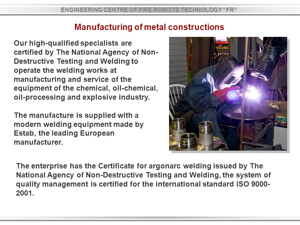 Our high-qualified specialists are certified by The National Agency of Non- Destructive Testing and Welding to operate the welding works at manufacturing and service of the equipment of the chemical, oil-chemical, oil-processing and explosive industry.