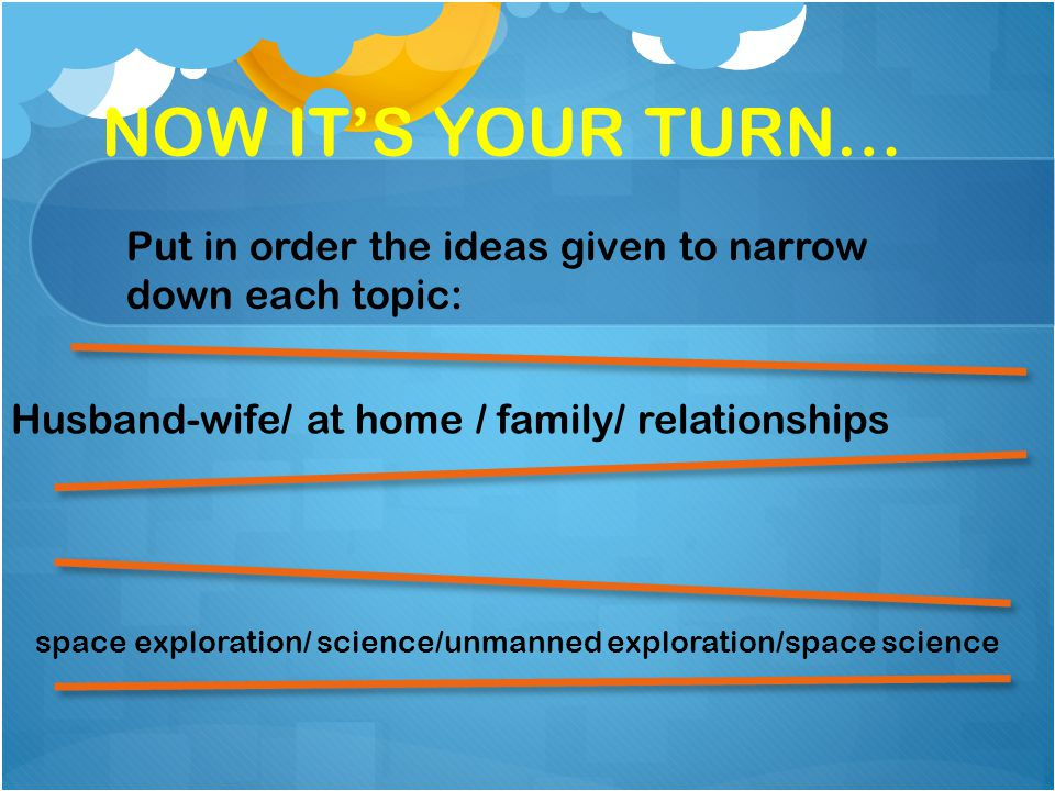 NOW ITS YOUR TURN… Husband-wife/ at home / family/ relationships space exploration/ science/unmanned exploration/space science Put in order the ideas given to narrow down each topic: