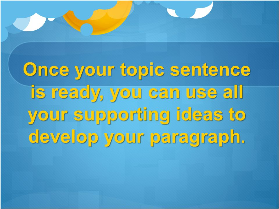 Once your topic sentence is ready, you can use all your supporting ideas to develop your paragraph.
