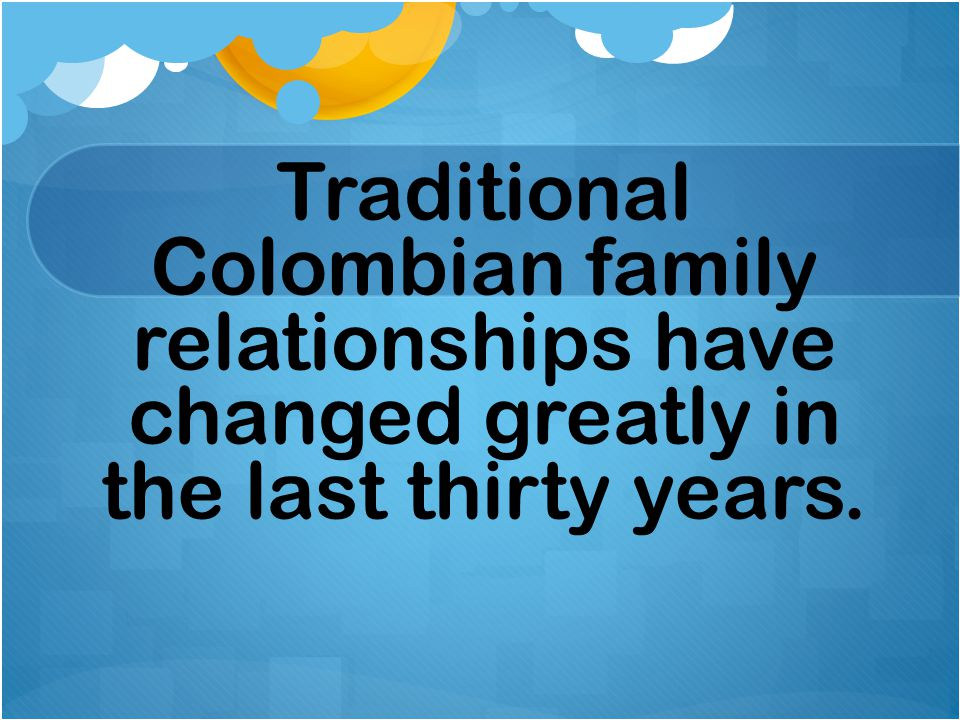 Traditional Colombian family relationships have changed greatly in the last thirty years.