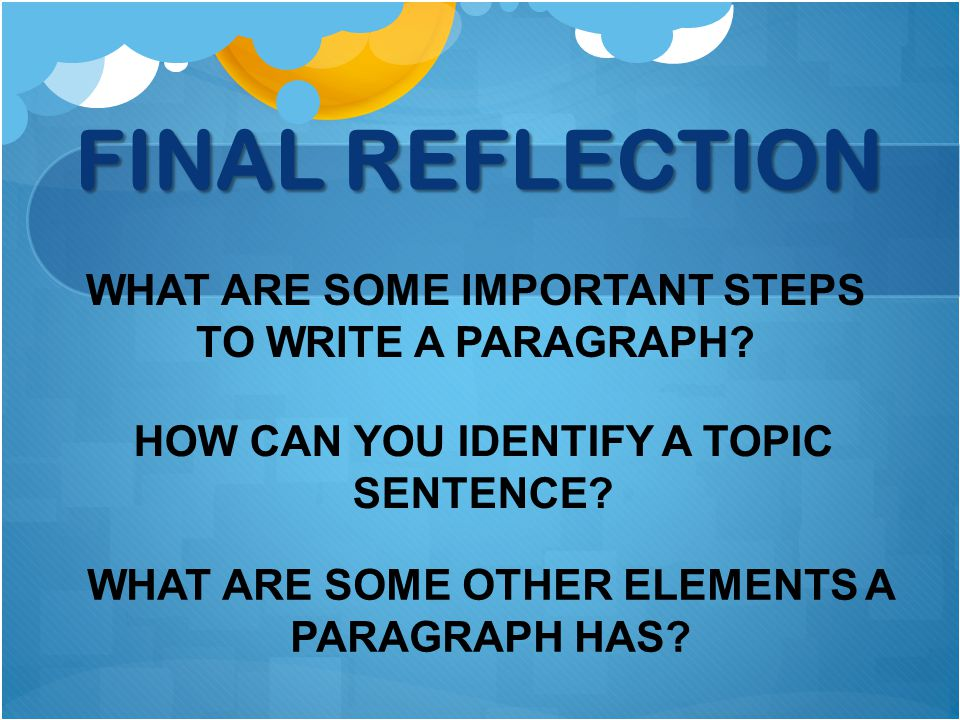 FINAL REFLECTION WHAT ARE SOME IMPORTANT STEPS TO WRITE A PARAGRAPH.