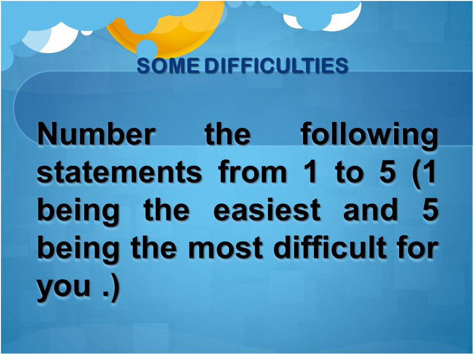 Number the following statements from 1 to 5 (1 being the easiest and 5 being the most difficult for you.) SOME DIFFICULTIES