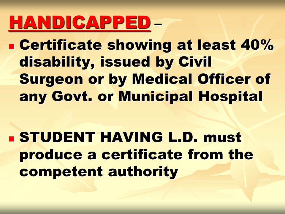 HANDICAPPED – Certificate showing at least 40% disability, issued by Civil Surgeon or by Medical Officer of any Govt. or Municipal Hospital Certificat