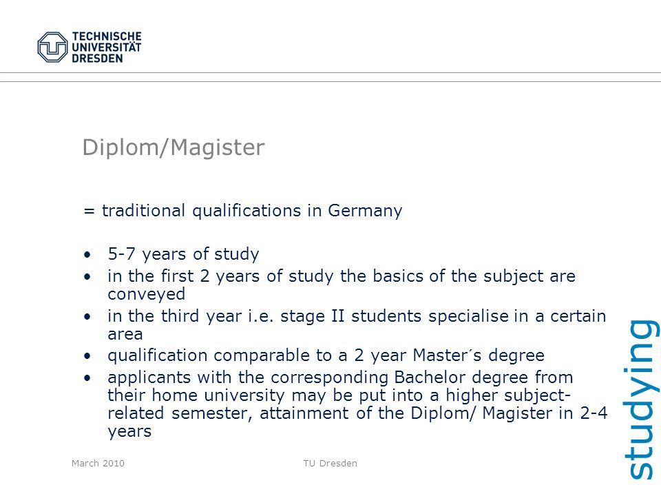 March 2010TU Dresden Diplom/Magister = traditional qualifications in Germany 5-7 years of study in the first 2 years of study the basics of the subjec