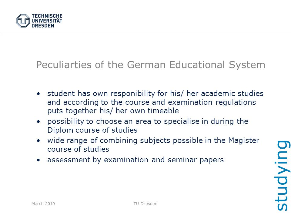 March 2010TU Dresden Peculiarties of the German Educational System student has own responibility for his/ her academic studies and according to the co