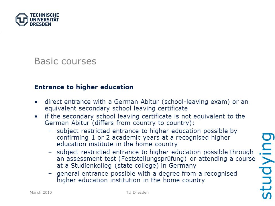 March 2010TU Dresden Basic courses Entrance to higher education direct entrance with a German Abitur (school-leaving exam) or an equivalent secondary