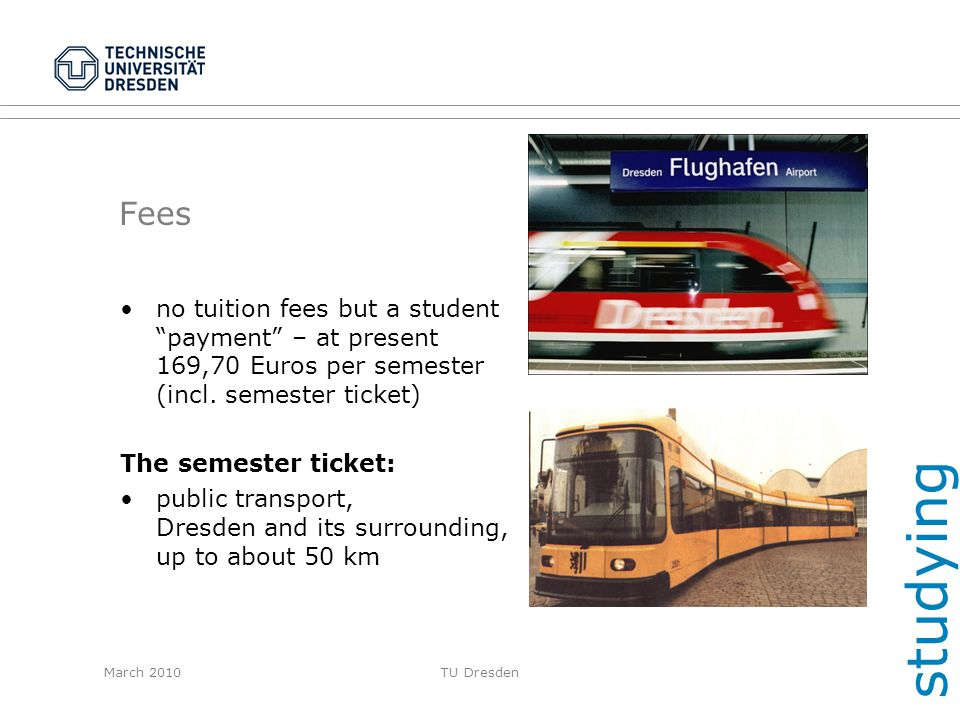 March 2010TU Dresden Fees no tuition fees but a student payment – at present 169,70 Euros per semester (incl. semester ticket) The semester ticket: pu