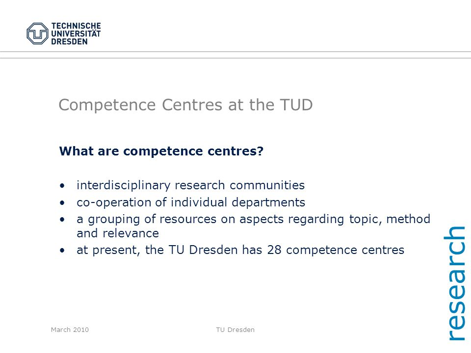March 2010TU Dresden Competence Centres at the TUD What are competence centres? interdisciplinary research communities co-operation of individual depa