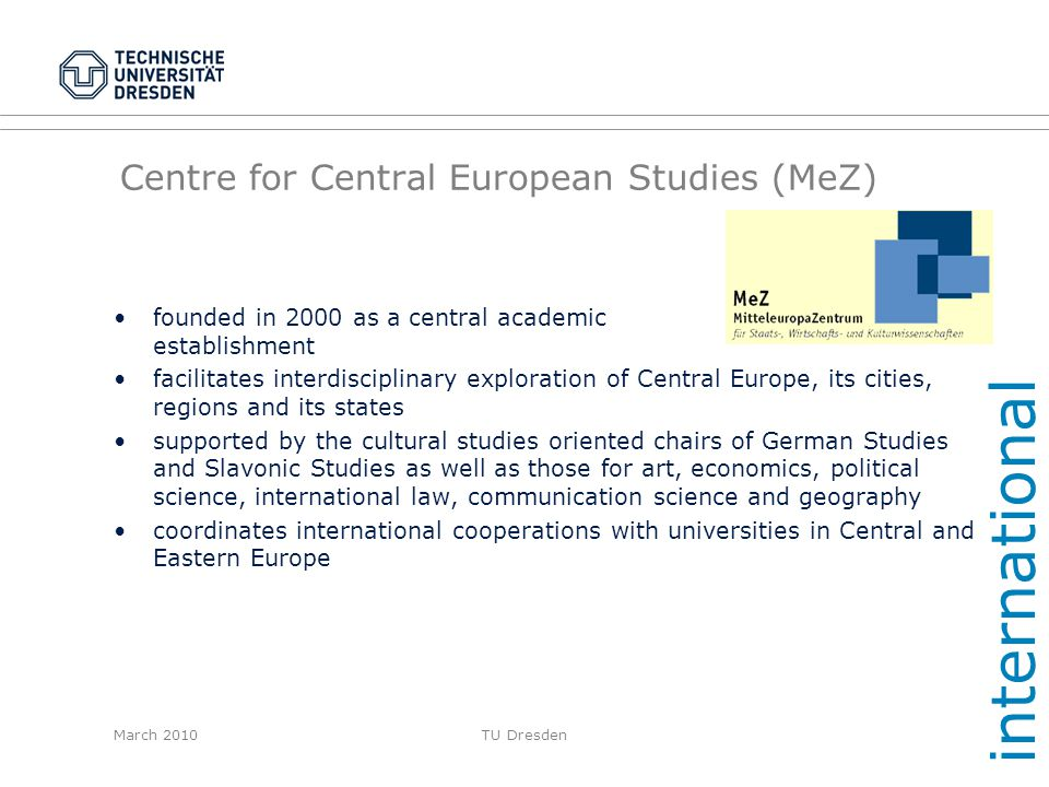 March 2010TU Dresden Centre for Central European Studies (MeZ) founded in 2000 as a central academic establishment facilitates interdisciplinary explo