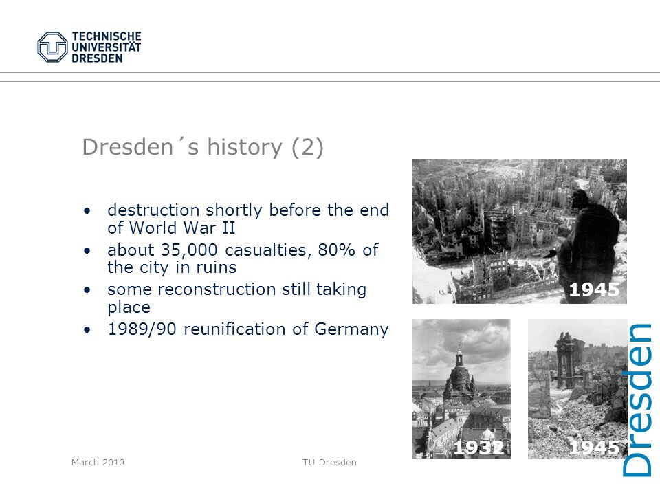 March 2010TU Dresden Dresden´s history (2) destruction shortly before the end of World War II about 35,000 casualties, 80% of the city in ruins some r
