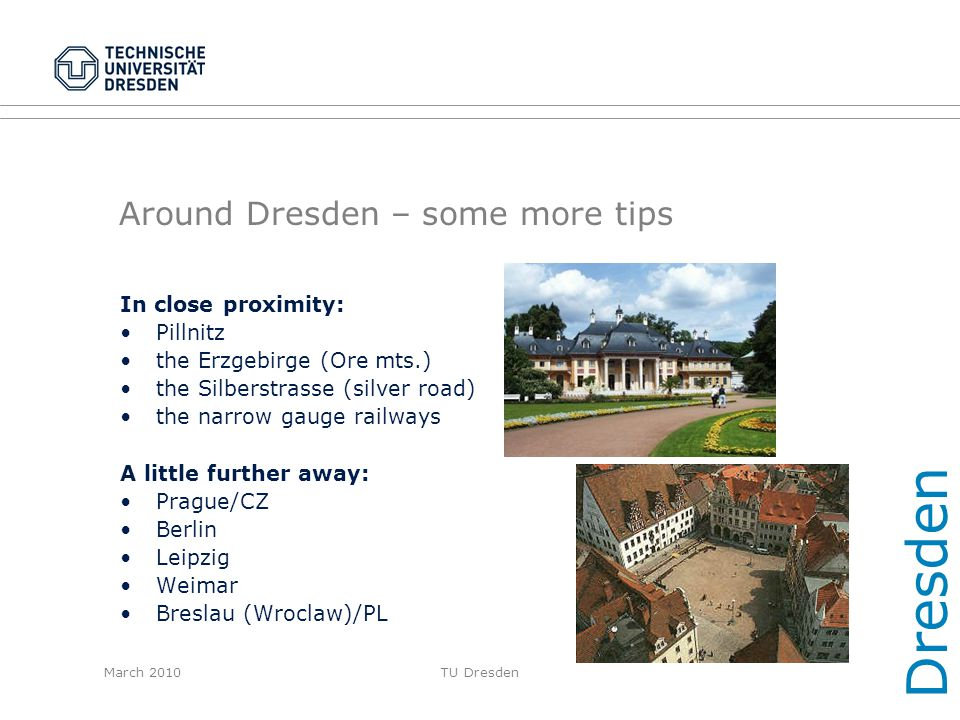 March 2010TU Dresden Around Dresden – some more tips In close proximity: Pillnitz the Erzgebirge (Ore mts.) the Silberstrasse (silver road) the narrow