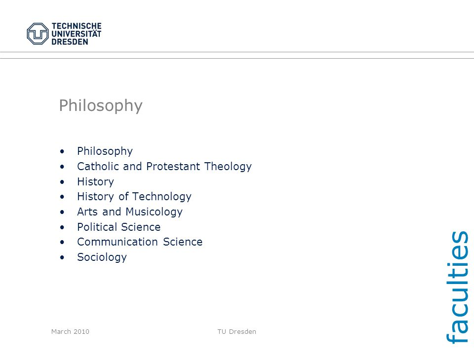 March 2010TU Dresden Philosophy Catholic and Protestant Theology History History of Technology Arts and Musicology Political Science Communication Sci