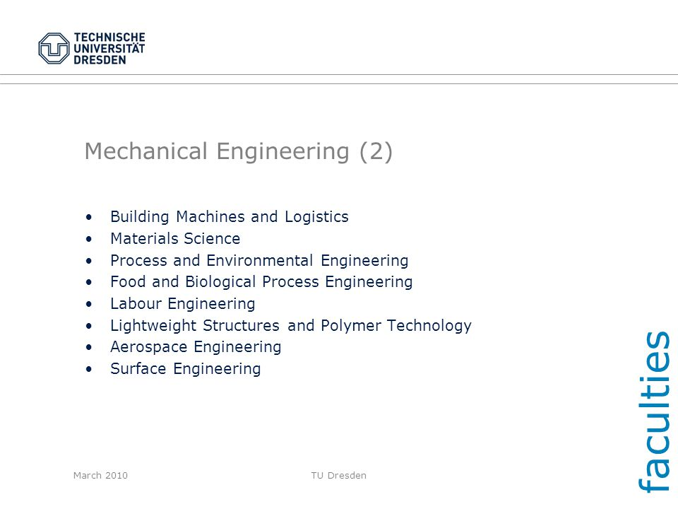 March 2010TU Dresden Mechanical Engineering (2) Building Machines and Logistics Materials Science Process and Environmental Engineering Food and Biolo