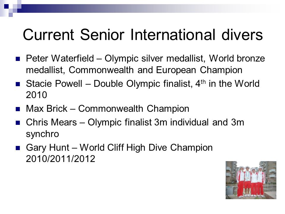 Current Senior International divers Peter Waterfield – Olympic silver medallist, World bronze medallist, Commonwealth and European Champion Stacie Powell – Double Olympic finalist, 4 th in the World 2010 Max Brick – Commonwealth Champion Chris Mears – Olympic finalist 3m individual and 3m synchro Gary Hunt – World Cliff High Dive Champion 2010/2011/2012