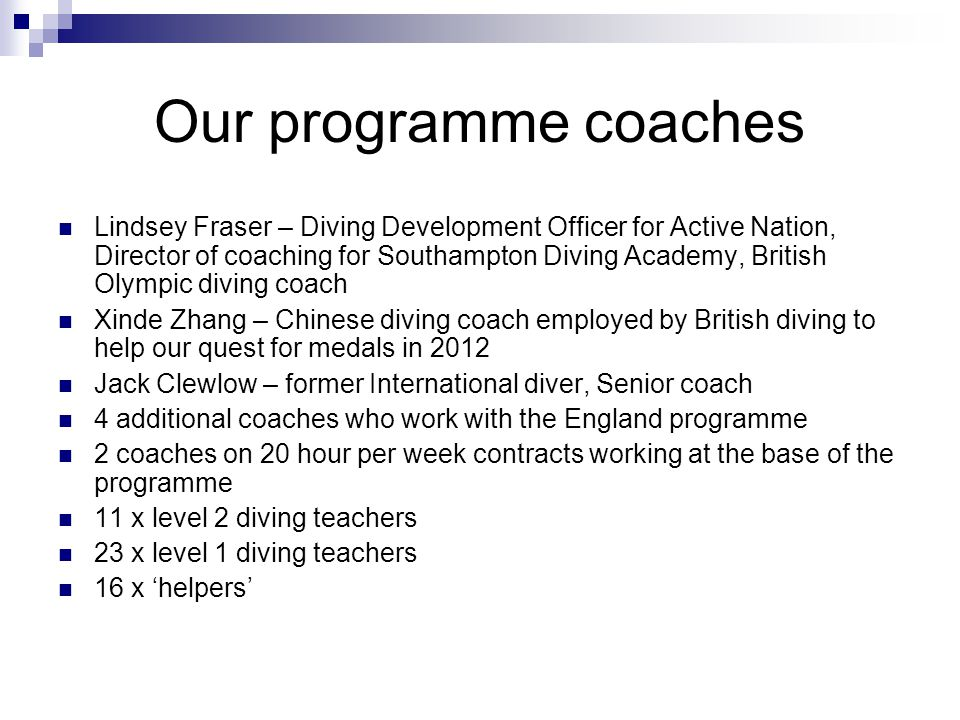 Our programme coaches Lindsey Fraser – Diving Development Officer for Active Nation, Director of coaching for Southampton Diving Academy, British Olympic diving coach Xinde Zhang – Chinese diving coach employed by British diving to help our quest for medals in 2012 Jack Clewlow – former International diver, Senior coach 4 additional coaches who work with the England programme 2 coaches on 20 hour per week contracts working at the base of the programme 11 x level 2 diving teachers 23 x level 1 diving teachers 16 x helpers