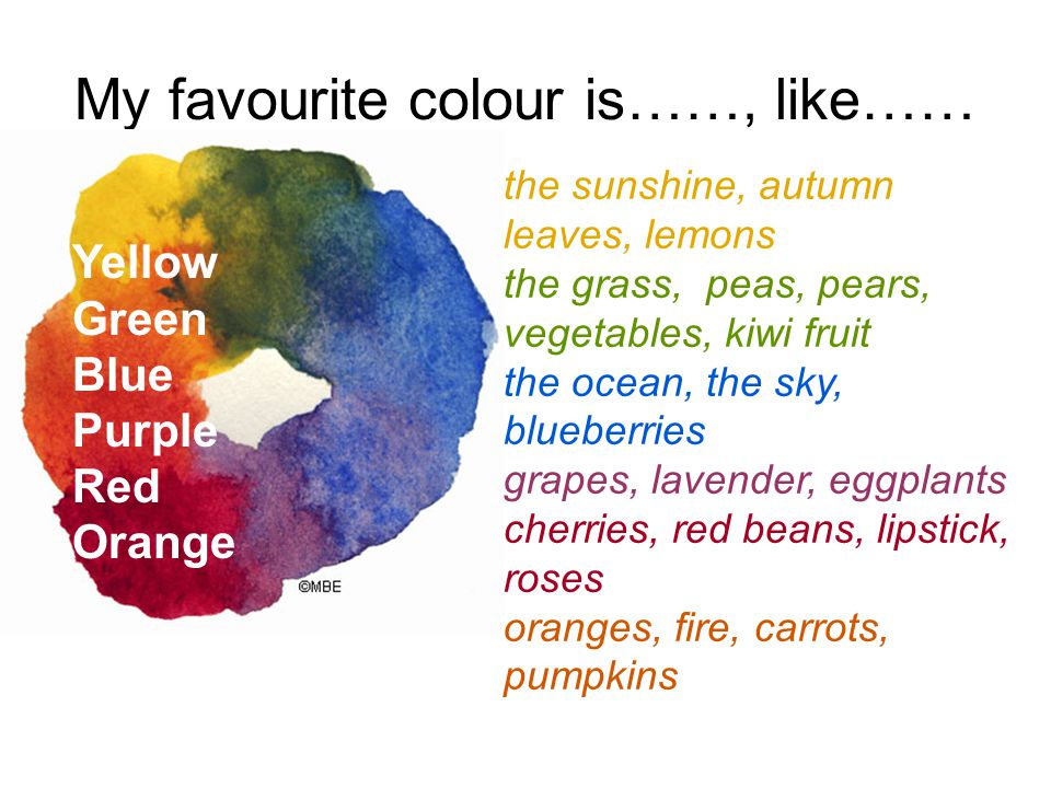My favourite colour is……, like…… Yellow Green Blue Purple Red Orange the sunshine, autumn leaves, lemons the grass, peas, pears, vegetables, kiwi fruit the ocean, the sky, blueberries grapes, lavender, eggplants cherries, red beans, lipstick, roses oranges, fire, carrots, pumpkins