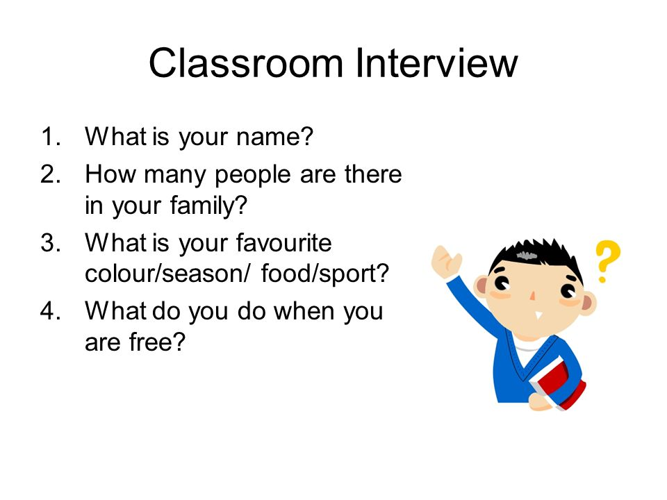 Classroom Interview 1.What is your name. 2.How many people are there in your family.
