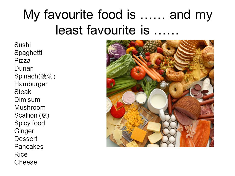 My favourite food is …… and my least favourite is …… Sushi Spaghetti Pizza Durian Spinach( ) Hamburger Steak Dim sum Mushroom Scallion ( ) Spicy food Ginger Dessert Pancakes Rice Cheese