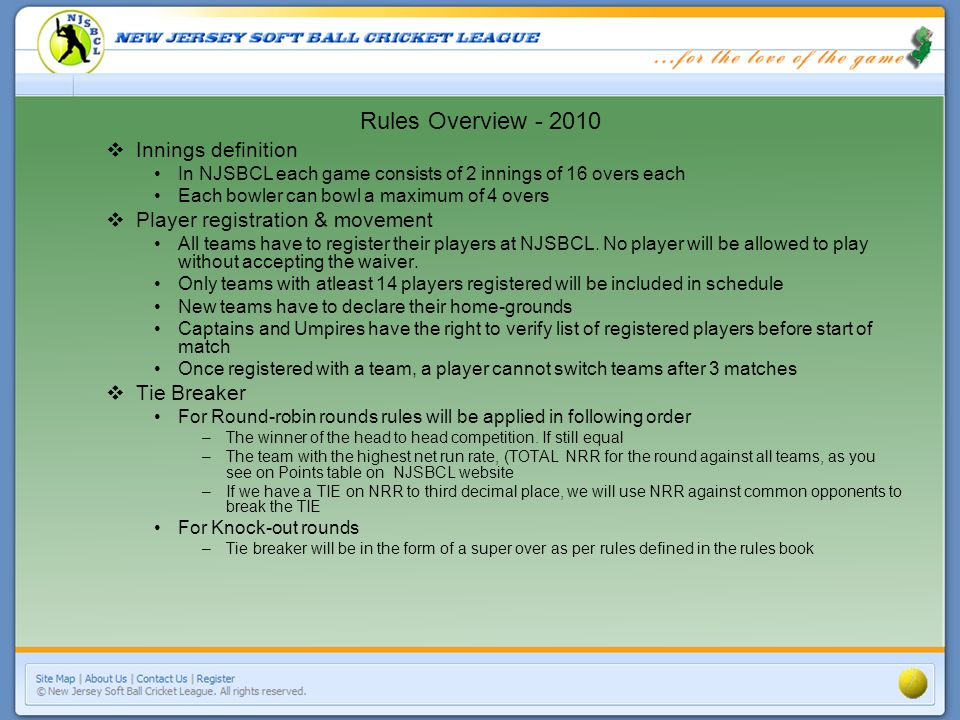 Innings definition In NJSBCL each game consists of 2 innings of 16 overs each Each bowler can bowl a maximum of 4 overs Player registration & movement All teams have to register their players at NJSBCL.