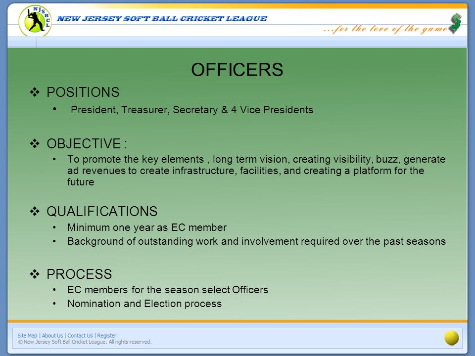 OFFICERS POSITIONS President, Treasurer, Secretary & 4 Vice Presidents OBJECTIVE : To promote the key elements, long term vision, creating visibility, buzz, generate ad revenues to create infrastructure, facilities, and creating a platform for the future QUALIFICATIONS Minimum one year as EC member Background of outstanding work and involvement required over the past seasons PROCESS EC members for the season select Officers Nomination and Election process