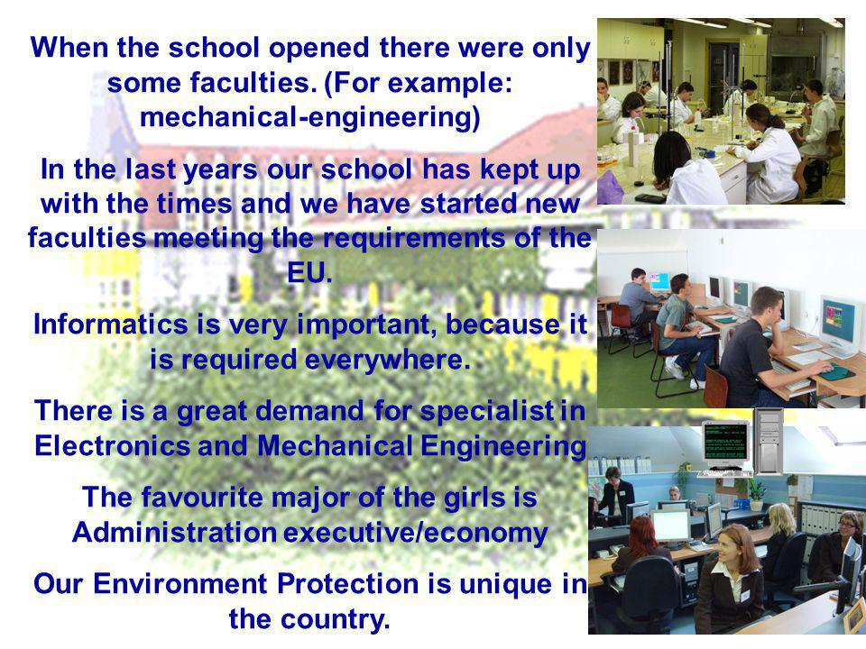When the school opened there were only some faculties. (For example: mechanical-engineering) In the last years our school has kept up with the times a