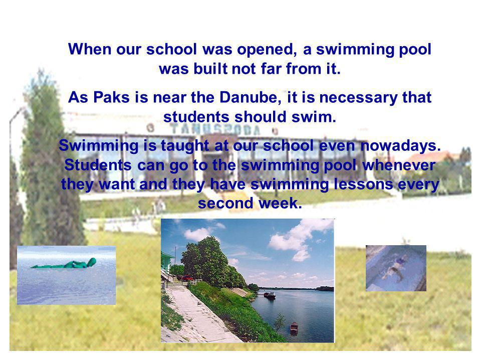 When our school was opened, a swimming pool was built not far from it. As Paks is near the Danube, it is necessary that students should swim. Swimming