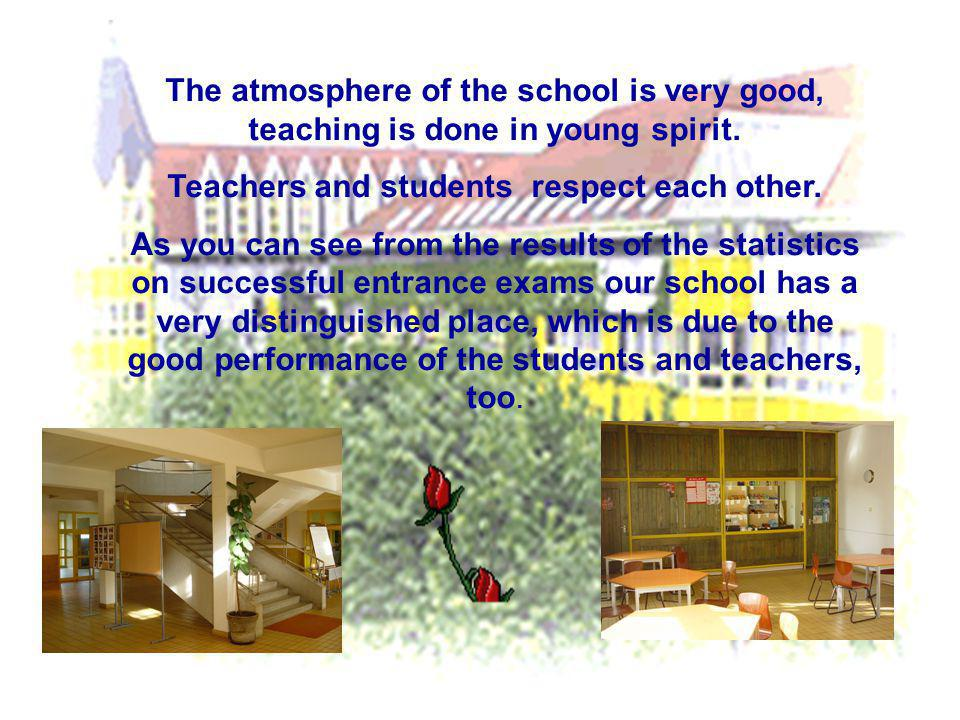 The atmosphere of the school is very good, teaching is done in young spirit. Teachers and students respect each other. As you can see from the results