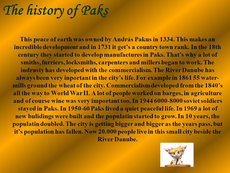 The history of Paks This peace of earth was owned by András Pakus in 1334. This makes an incredible development and in 1731 it gets a country town ran