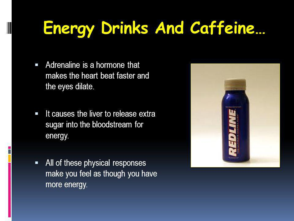 Energy Drinks And Caffeine… Adrenaline is a hormone that makes the heart beat faster and the eyes dilate.