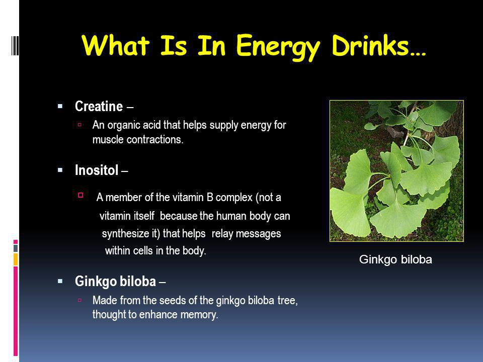 What Is In Energy Drinks… Creatine – An organic acid that helps supply energy for muscle contractions.