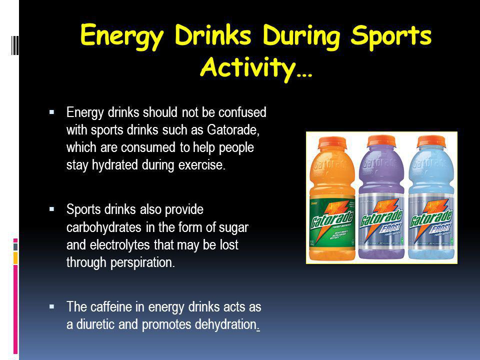 Energy Drinks During Sports Activity… Energy drinks should not be confused with sports drinks such as Gatorade, which are consumed to help people stay hydrated during exercise.