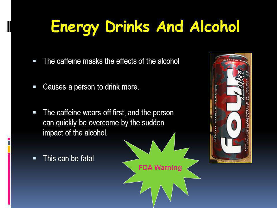 Energy Drinks And Alcohol The caffeine masks the effects of the alcohol Causes a person to drink more.