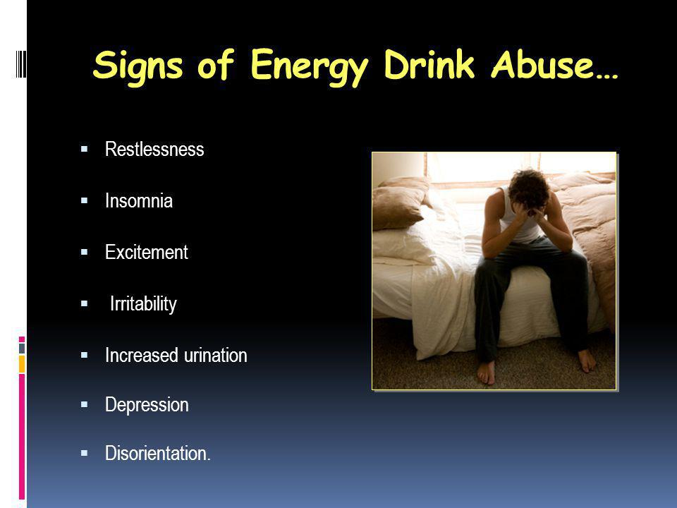 Signs of Energy Drink Abuse… Restlessness Insomnia Excitement Irritability Increased urination Depression Disorientation.