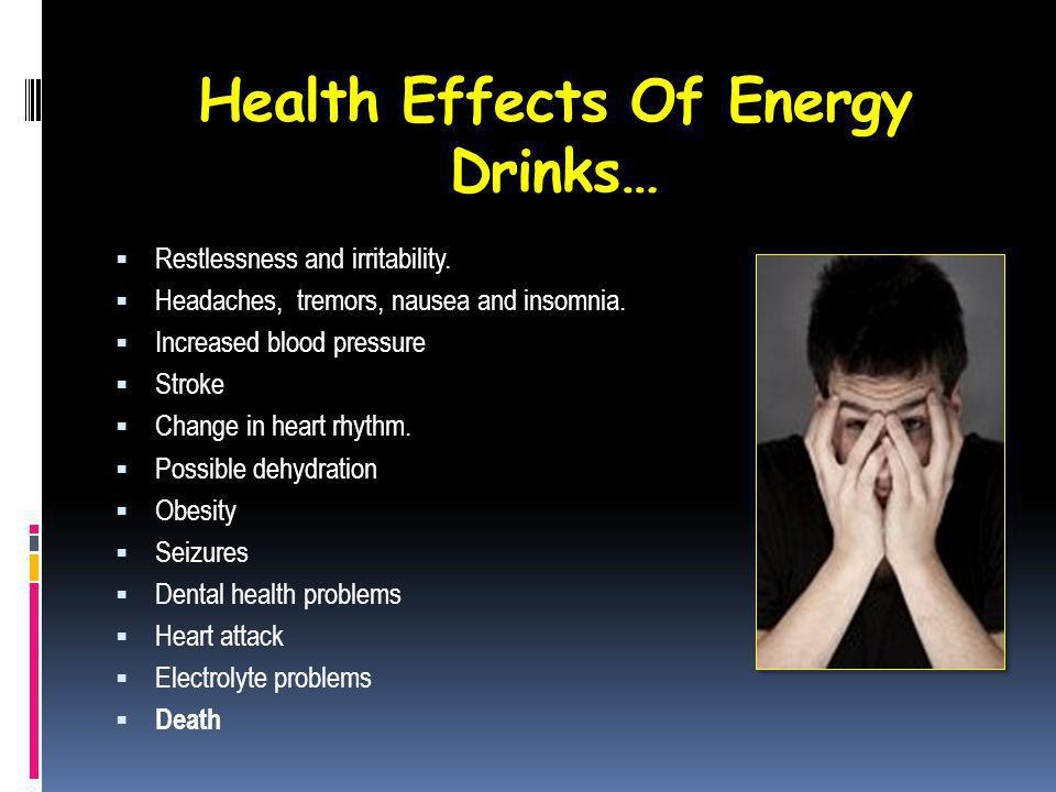 Health Effects Of Energy Drinks… Restlessness and irritability. Headaches, tremors, nausea and insomnia. Increased blood pressure Stroke Change in hea