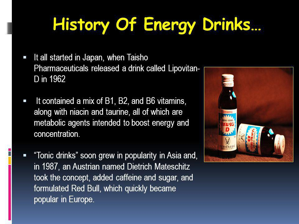 History Of Energy Drinks… It all started in Japan, when Taisho Pharmaceuticals released a drink called Lipovitan- D in 1962 It contained a mix of B1, B2, and B6 vitamins, along with niacin and taurine, all of which are metabolic agents intended to boost energy and concentration.